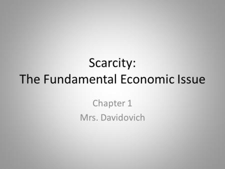 Scarcity: The Fundamental Economic Issue Chapter 1 Mrs. Davidovich.