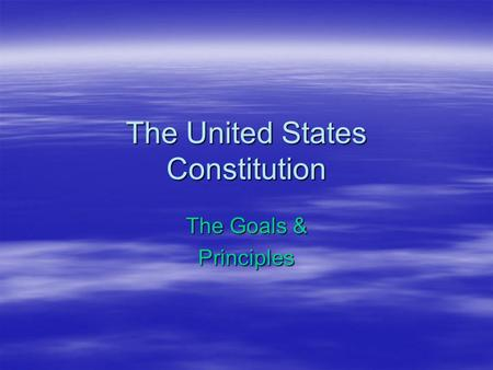The United States Constitution The Goals & Principles.