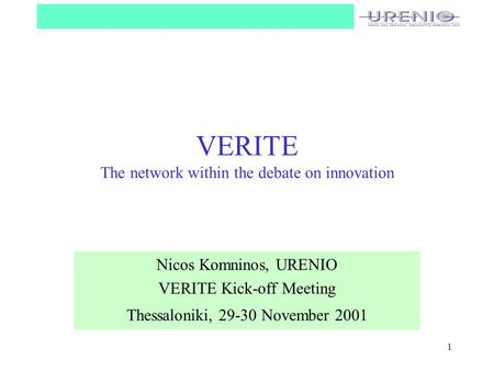 1 VERITE The network within the debate on innovation Nicos Komninos, URENIO VERITE Kick-off Meeting Thessaloniki, 29-30 November 2001.