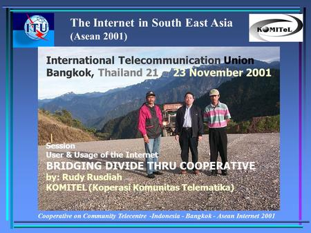 Cooperative on Community Telecentre -Indonesia - Bangkok - Asean Internet 2001 International Telecommunication Union Bangkok, Thailand 21 – 23 November.