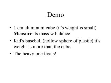 Demo 1 cm aluminum cube (it's weight is small) Measure its mass w balance. Kid's baseball (hollow sphere of plastic) it's weight is more than the cube.