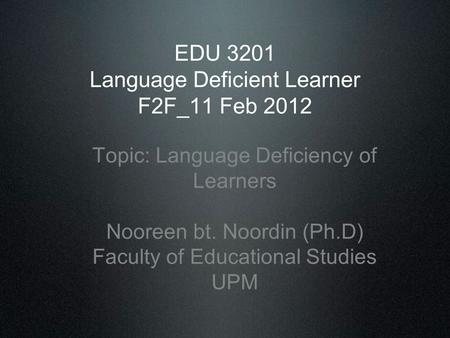 EDU 3201 Language Deficient Learner F2F_11 Feb 2012 Topic: Language Deficiency of Learners Nooreen bt. Noordin (Ph.D) Faculty of Educational Studies UPM.