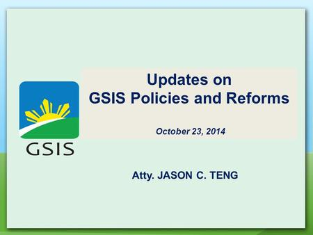 Updates on GSIS Policies and Reforms October 23, 2014 Atty. JASON C. TENG.