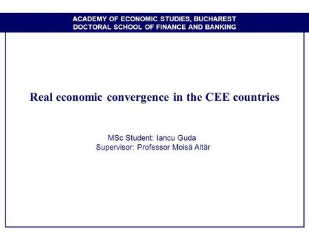 ACADEMY OF ECONOMIC STUDIES, BUCHAREST DOCTORAL SCHOOL OF FINANCE AND BANKING Real economic convergence in the CEE countries MSc Student: Iancu Guda Supervisor: