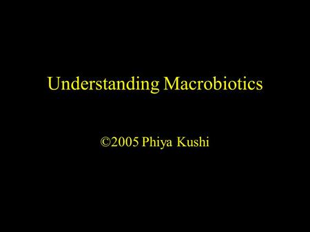 Understanding Macrobiotics ©2005 Phiya Kushi. Presentation Objectives 1.To introduce the logic and science of macrobiotics 2.To compare conventional and.