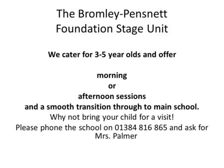 The Bromley-Pensnett Foundation Stage Unit We cater for 3-5 year olds and offer morning or afternoon sessions and a smooth transition through to main school.
