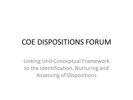 COE DISPOSITIONS FORUM Linking Unit Conceptual Framework to the Identification, Nurturing and Assessing of Dispositions.