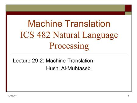 12/18/20141 Machine Translation ICS 482 Natural Language Processing Lecture 29-2: Machine Translation Husni Al-Muhtaseb.