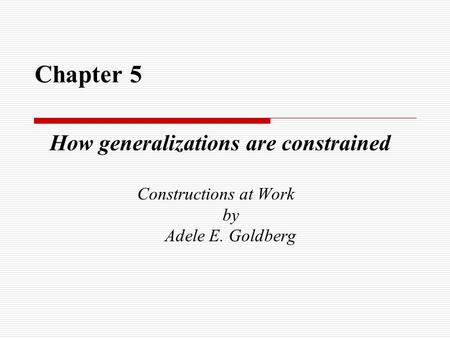 Chapter 5 How generalizations are constrained Constructions at Work by Adele E. Goldberg.