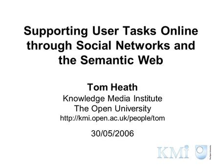 Tom Heath Knowledge Media Institute The Open University  30/05/2006 Supporting User Tasks Online through Social Networks.