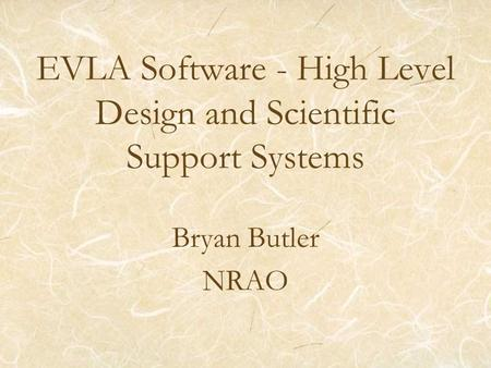 EVLA Software - High Level Design and Scientific Support Systems Bryan Butler NRAO.