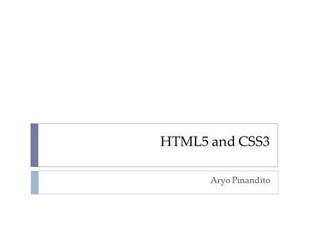 HTML5 and CSS3 Aryo Pinandito. HTML  Hypertext Markup Language  Bare Minimum of HTML Structure  Document Title Let's rock the browser with HTML5.