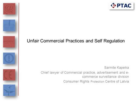 Unfair Commercial Practices and Self Regulation Sarmite Kapeika Chief lawyer of Commercial practice, advertisement and e- commerce surveillance division.