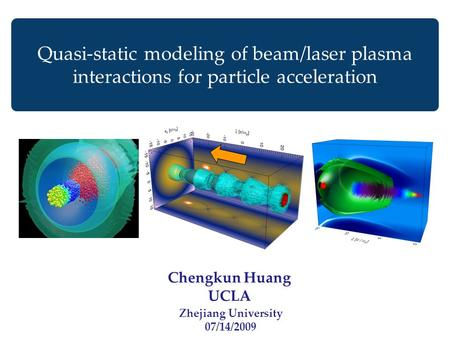 Chengkun Huang UCLA Quasi-static modeling of beam/laser plasma interactions for particle acceleration Zhejiang University 07/14/2009.