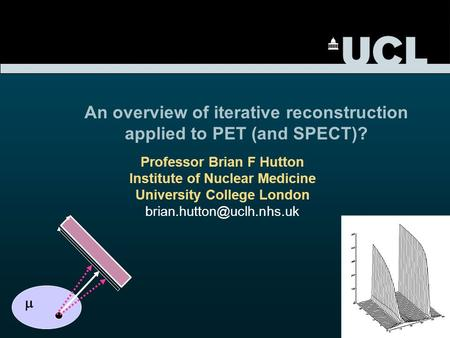 Professor Brian F Hutton Institute of Nuclear Medicine University College London An overview of iterative reconstruction applied.