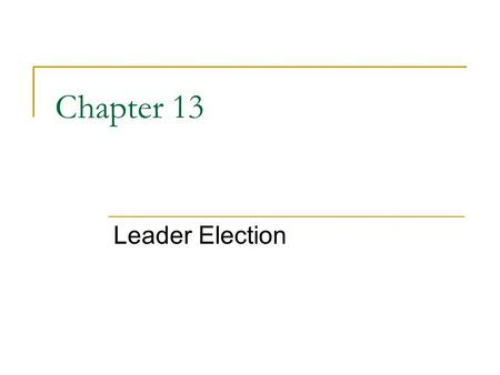 Chapter 13 Leader Election. Breaking the symmetry in system Similar to distributed mutual exclusion problems, the first process to enter the CS can be.