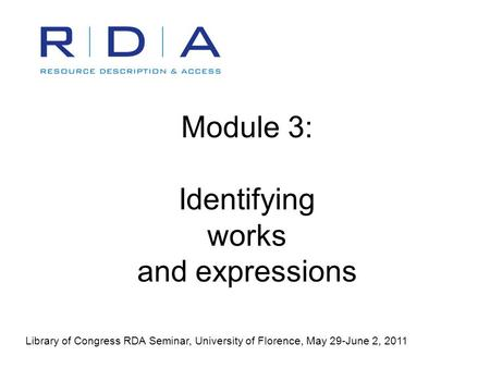 Module 3: Identifying works and expressions Library of Congress RDA Seminar, University of Florence, May 29-June 2, 2011.