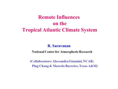Remote Influences on the Tropical Atlantic Climate System R. Saravanan National Center for Atmospheric Research (Collaborators: Alessandra Giannini, NCAR;
