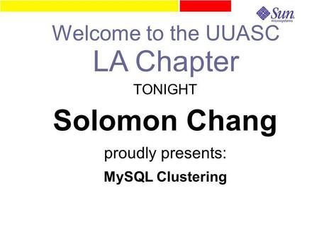 TONIGHT Solomon Chang proudly presents: MySQL Clustering Welcome to the UUASC LA Chapter.