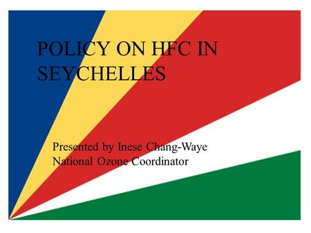 POLICY ON HFC IN SEYCHELLES Presented by Inese Chang-Waye National Ozone Coordinator.