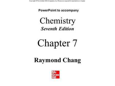 Copyright © The McGraw-Hill Companies, Inc. Permission required for reproduction or display. Chemistry Seventh Edition Raymond Chang Chapter 7 PowerPoint.