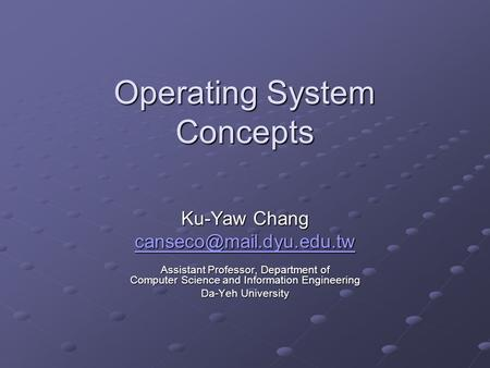 Operating System Concepts Ku-Yaw Chang Assistant Professor, Department of Computer Science and Information Engineering Da-Yeh University.