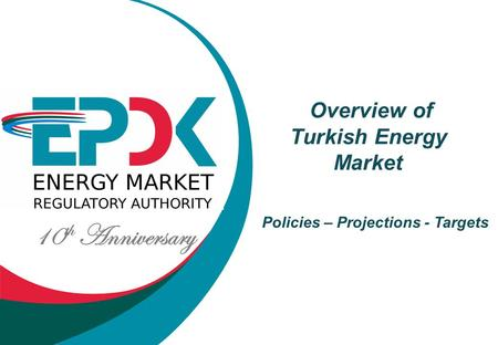 10 th Anniversary Overview of Turkish Energy Market Policies – Projections - Targets.