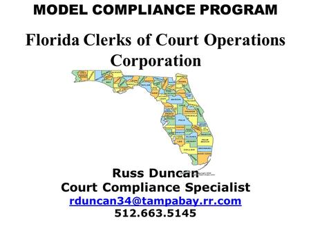 MODEL COMPLIANCE PROGRAM Florida Clerks of Court Operations Corporation Russ Duncan Court Compliance Specialist 512.663.5145.