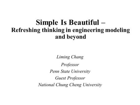 Simple Is Beautiful – Refreshing thinking in engineering modeling and beyond Liming Chang Professor Penn State University Guest Professor National Chung.