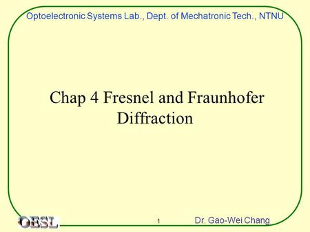 Optoelectronic Systems Lab., Dept. of Mechatronic Tech., NTNU Dr. Gao-Wei Chang 1 Chap 4 Fresnel and Fraunhofer Diffraction.