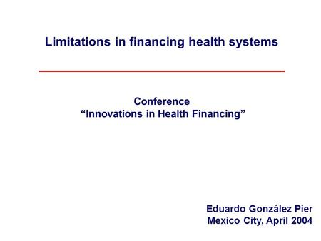 "Limitations in financing health systems Conference ""Innovations in Health Financing"" Eduardo González Pier Mexico City, April 2004."