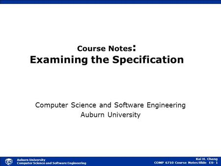 Kai H. Chang COMP 6710 Course NotesSlide ES- 1 Auburn University Computer Science and Software Engineering Course Notes : Examining the Specification Computer.