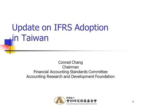 1 Update on IFRS Adoption in Taiwan Conrad Chang Chairman Financial Accounting Standards Committee Accounting Research and Development Foundation.