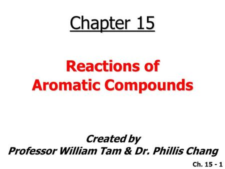 Created by Professor William Tam & Dr. Phillis Chang Ch. 15 - 1 Chapter 15 Reactions of Aromatic Compounds.