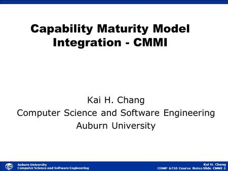 Kai H. Chang COMP 6710 Course NotesSlide CMMI-1 Auburn University Computer Science and Software Engineering Capability Maturity Model Integration - CMMI.