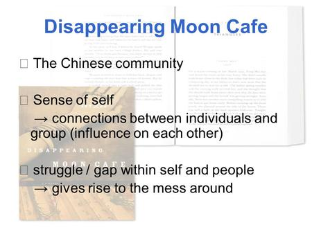 Disappearing Moon Cafe ★ The Chinese community ★ Sense of self → connections between individuals and group (influence on each other) ☆ struggle / gap within.