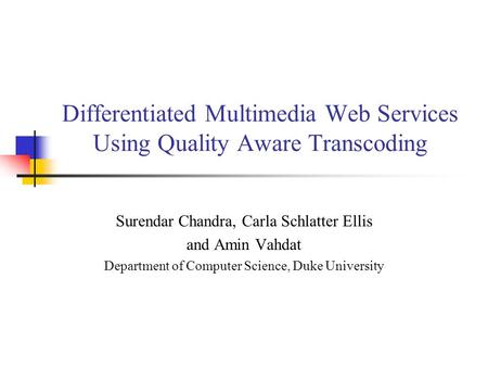 Differentiated Multimedia Web Services Using Quality Aware Transcoding Surendar Chandra, Carla Schlatter Ellis and Amin Vahdat Department of Computer Science,