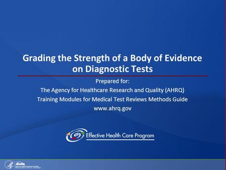 Grading the Strength of a Body of Evidence on Diagnostic Tests Prepared for: The Agency for Healthcare Research and Quality (AHRQ) Training Modules for.