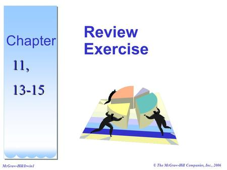 © The McGraw-Hill Companies, Inc., 2006 McGraw-Hill/Irwin1 Review Exercise Chapter 11, 13-15 11, 13-15.
