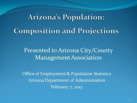 Presented to Arizona City/County Management Association Office of Employment & Population Statistics Arizona Department of Administration February 7, 2013.