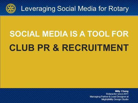 Leveraging Social Media for Rotary SOCIAL MEDIA IS A TOOL FOR CLUB PR & RECRUITMENT Mitty Chang Rotaractor since 2011 Managing Partner & Lead Designer.