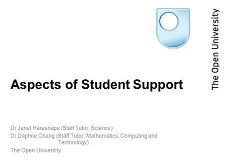 Aspects of Student Support Dr Janet Haresnape (Staff Tutor, Science) Dr Daphne Chang (Staff Tutor, Mathematics, Computing and Technology) The Open University.