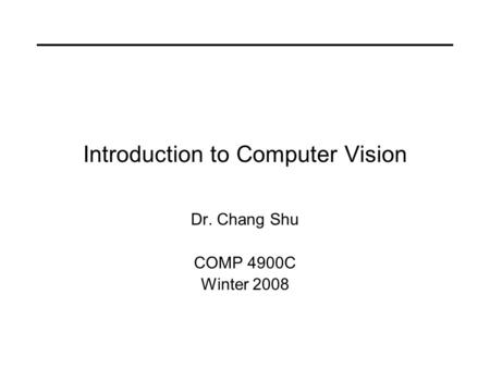 Introduction to Computer Vision Dr. Chang Shu COMP 4900C Winter 2008.