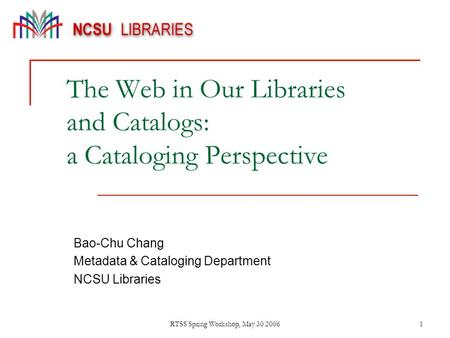 RTSS Spring Workshop, May 30 20061 The Web in Our Libraries and Catalogs: a Cataloging Perspective Bao-Chu Chang Metadata & Cataloging Department NCSU.