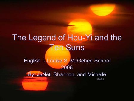 The Legend of Hou-Yi and the Ten Suns English I- Louise S. McGehee School 2005 By: JaNét, Shannon, and Michelle (Fark.)