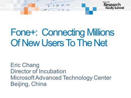 Eric Chang Director of Incubation Microsoft Advanced Technology Center Beijing, China.