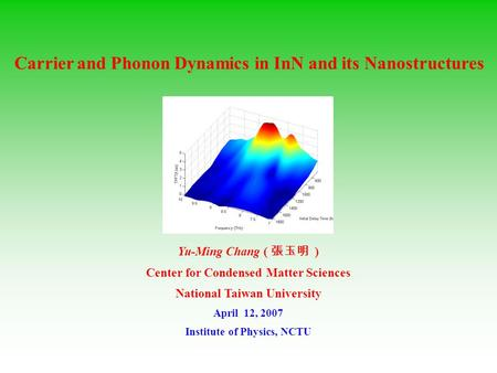 Yu-Ming Chang ( 張玉明 ) Center for Condensed Matter Sciences National Taiwan University April 12, 2007 Institute of Physics, NCTU Carrier and Phonon Dynamics.