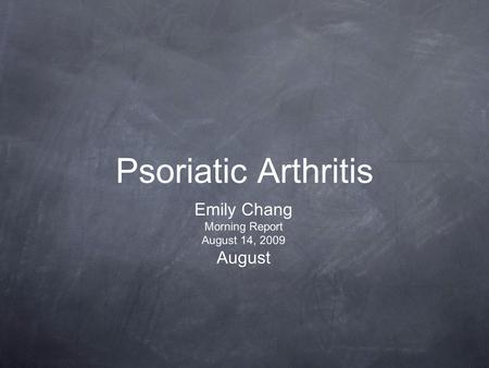 Psoriatic Arthritis Emily Chang Morning Report August 14, 2009 August.