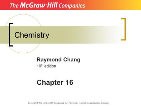 Chemistry Raymond Chang 10 th edition Chapter 16 Copyright © The McGraw-Hill Companies, Inc. Permission required for reproduction or display.