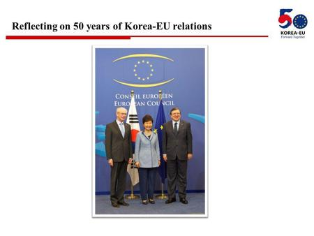 "Reflecting on 50 years of Korea-EU relations. 2 "" Korea and the EU are natural partners who share common values and principles. We will strengthen our."